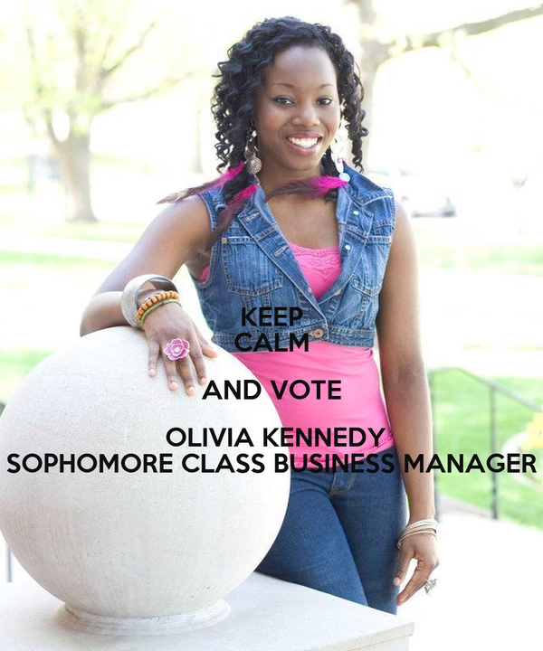 KEEP CALM AND VOTE  OLIVIA KENNEDY SOPHOMORE CLASS BUSINESS MANAGER