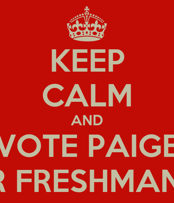 KEEP CALM AND VOTE PAIGE FOR FRESHMAN VP