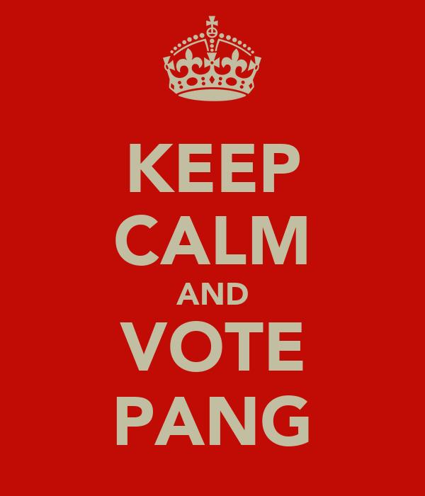KEEP CALM AND VOTE PANG