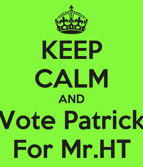 KEEP CALM AND Vote Patrick For Mr.HT