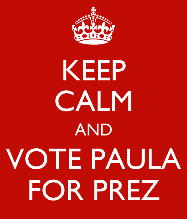 KEEP CALM AND VOTE PAULA FOR PREZ