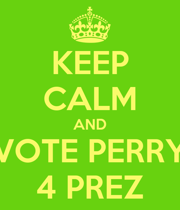 KEEP CALM AND VOTE PERRY 4 PREZ