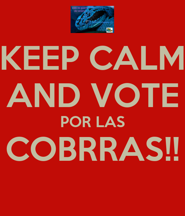 KEEP CALM AND VOTE POR LAS COBRRAS!!