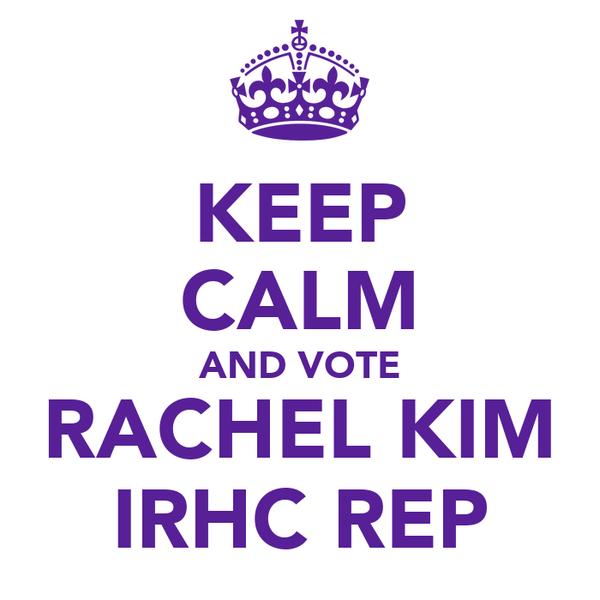 KEEP CALM AND VOTE RACHEL KIM IRHC REP