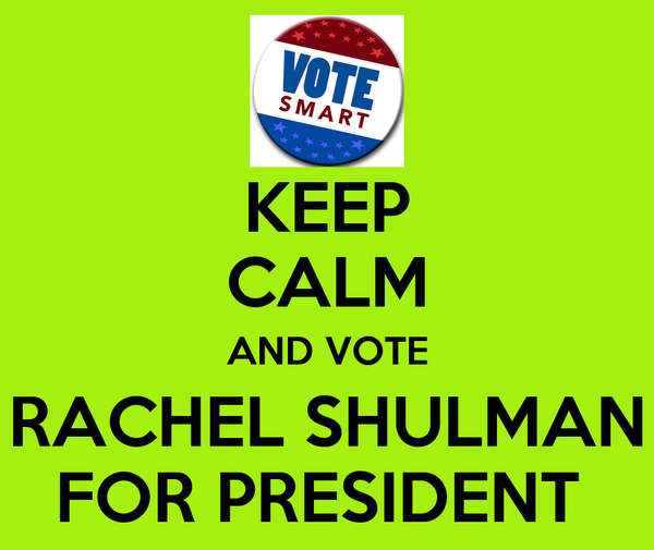 KEEP CALM AND VOTE RACHEL SHULMAN FOR PRESIDENT