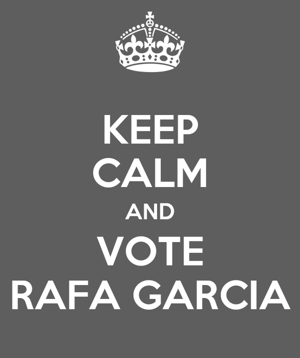 KEEP CALM AND VOTE RAFA GARCIA