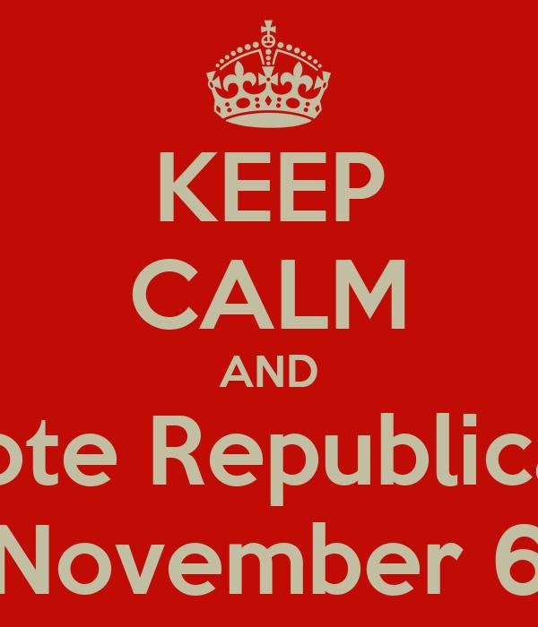 KEEP CALM AND Vote Republican November 6