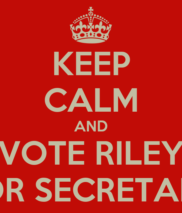 KEEP CALM AND VOTE RILEY FOR SECRETARY
