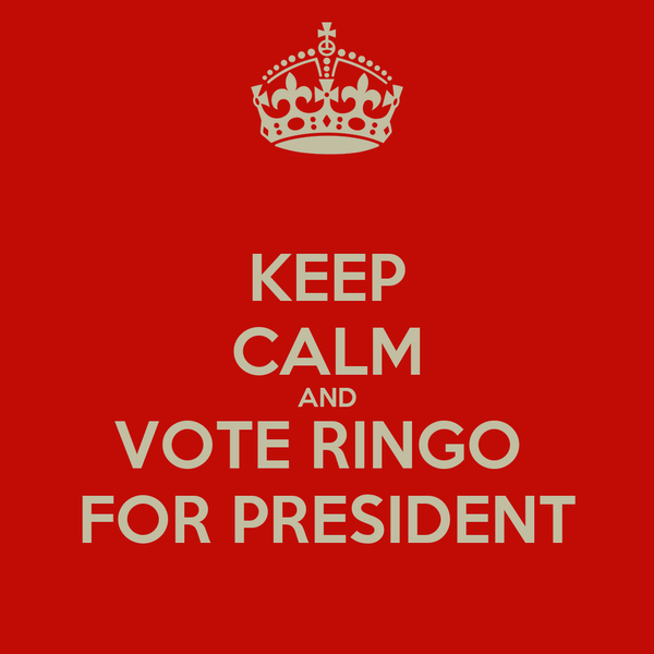 KEEP CALM AND VOTE RINGO  FOR PRESIDENT