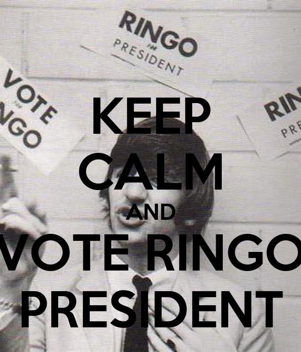 KEEP CALM AND VOTE RINGO PRESIDENT