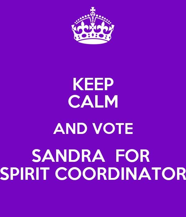 KEEP CALM AND VOTE SANDRA  FOR  SPIRIT COORDINATOR
