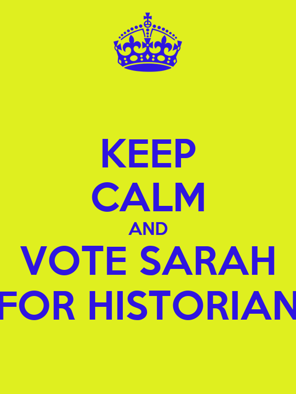 KEEP CALM AND VOTE SARAH FOR HISTORIAN
