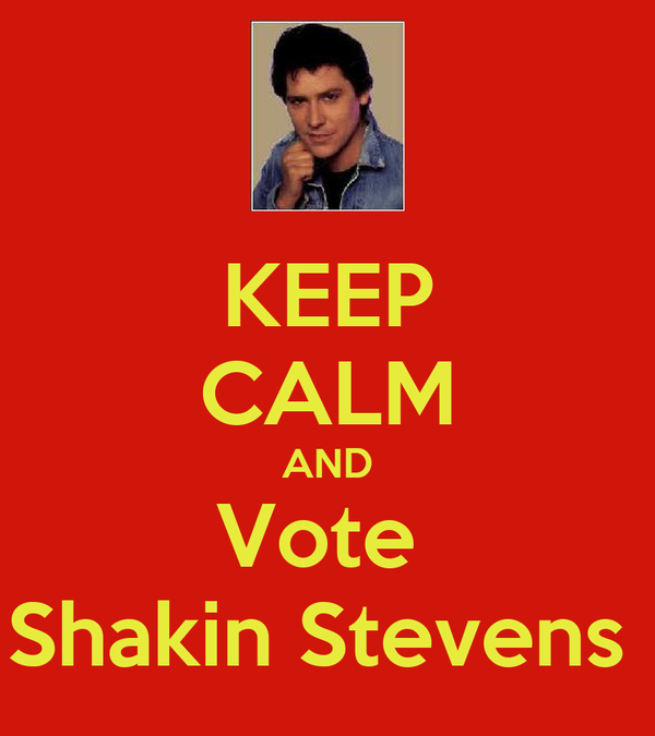 KEEP CALM AND Vote  Shakin Stevens