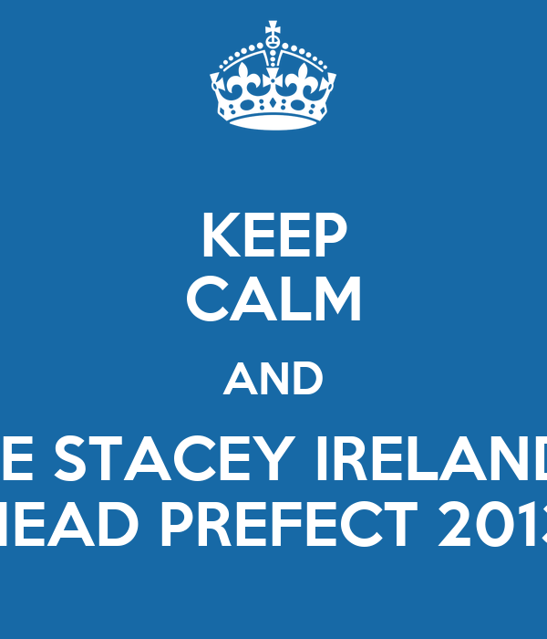 KEEP CALM AND VOTE STACEY IRELAND AS HEAD PREFECT 2013