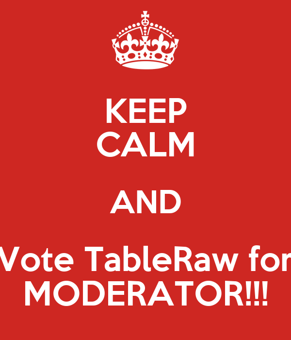 KEEP CALM AND Vote TableRaw for MODERATOR!!!