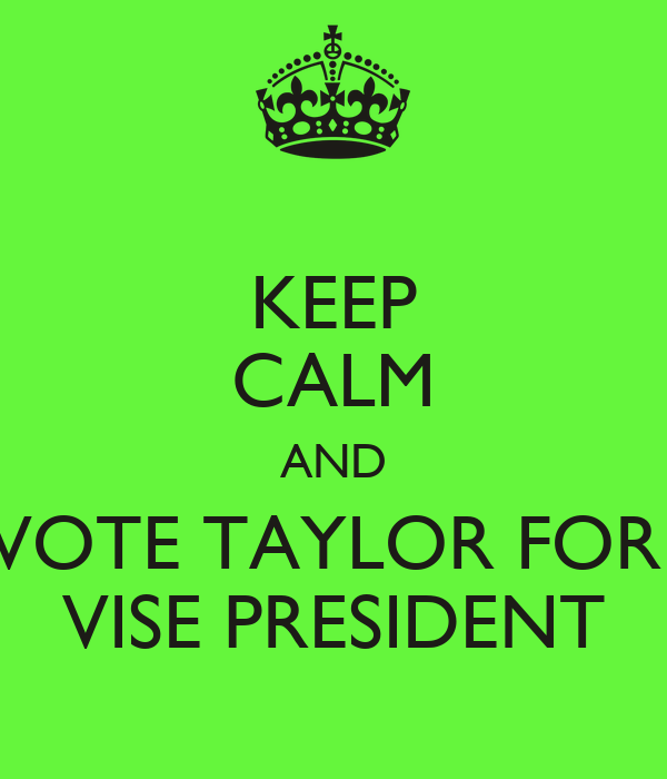 KEEP CALM AND VOTE TAYLOR FOR  VISE PRESIDENT