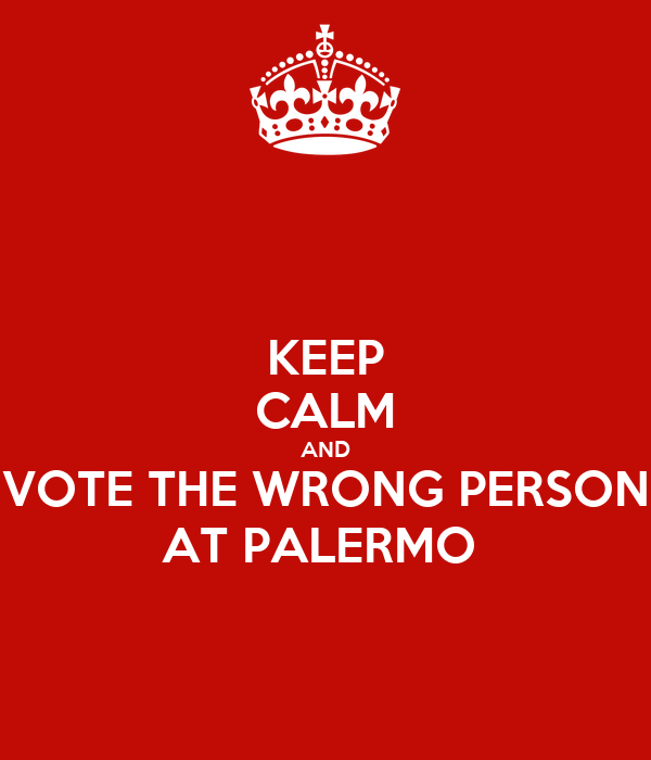 KEEP CALM AND VOTE THE WRONG PERSON AT PALERMO