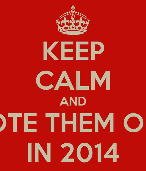 KEEP CALM AND VOTE THEM OUT IN 2014