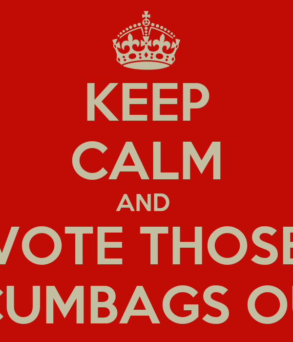KEEP CALM AND  VOTE THOSE SCUMBAGS OUT