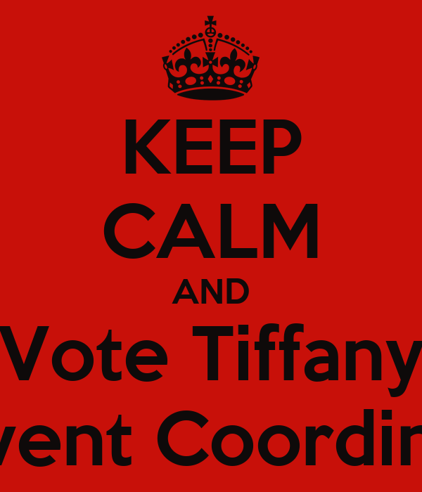 KEEP CALM AND Vote Tiffany as Event Coordinator