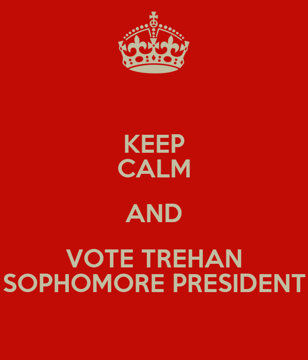 KEEP CALM AND VOTE TREHAN SOPHOMORE PRESIDENT