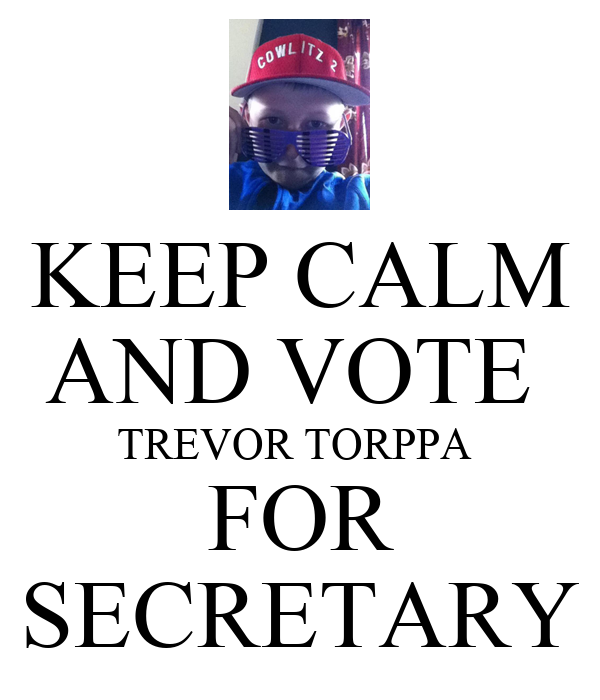 KEEP CALM AND VOTE  TREVOR TORPPA  FOR SECRETARY