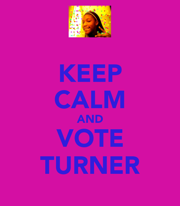 KEEP CALM AND VOTE TURNER