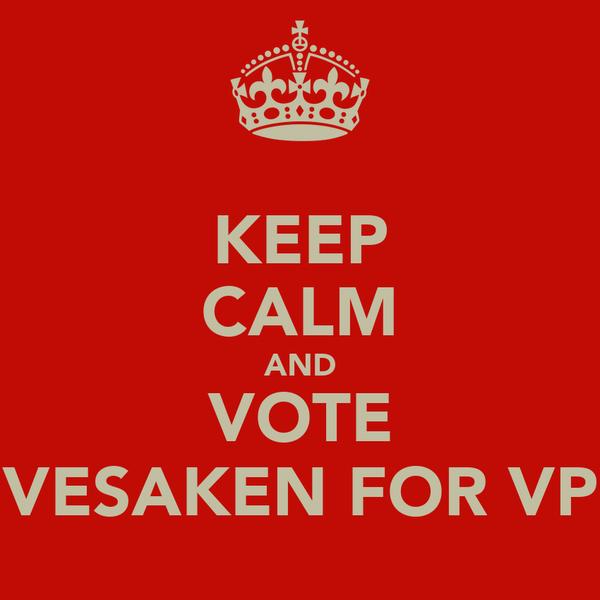 KEEP CALM AND VOTE VESAKEN FOR VP