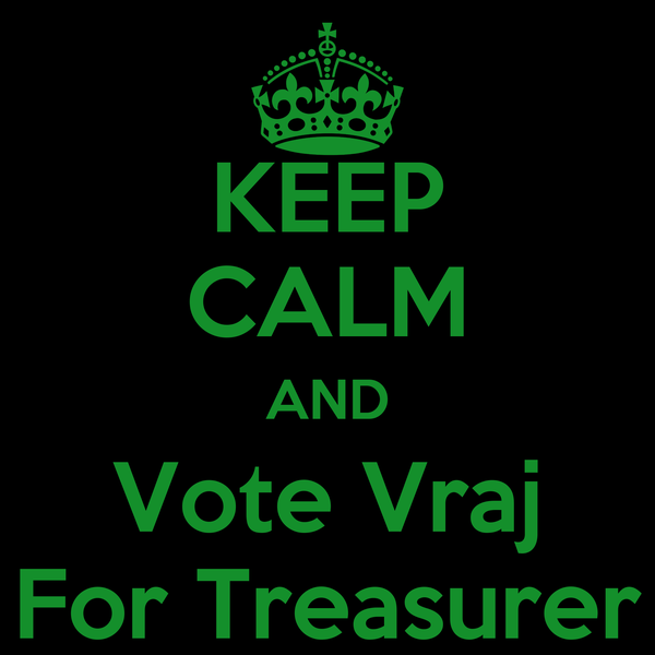 KEEP CALM AND Vote Vraj For Treasurer