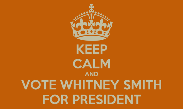 KEEP CALM AND VOTE WHITNEY SMITH FOR PRESIDENT