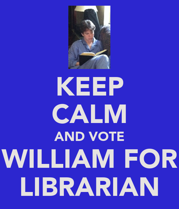 KEEP CALM AND VOTE WILLIAM FOR LIBRARIAN