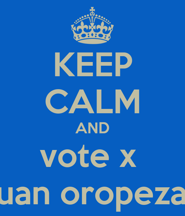 KEEP CALM AND vote x  juan oropeza