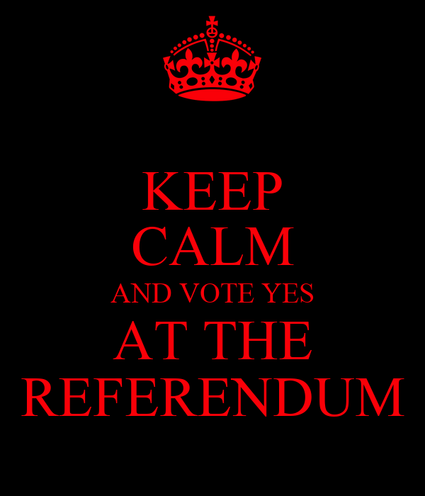 KEEP CALM AND VOTE YES AT THE REFERENDUM