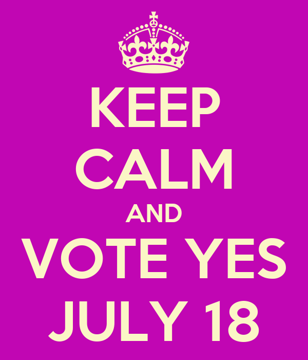 KEEP CALM AND VOTE YES JULY 18