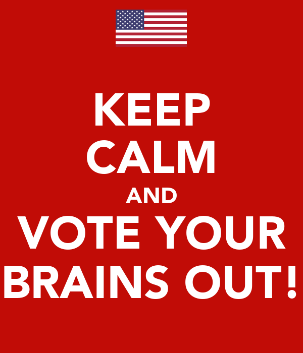 KEEP CALM AND VOTE YOUR BRAINS OUT!