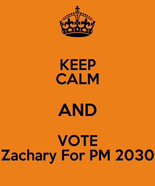 KEEP CALM AND VOTE Zachary For PM 2030