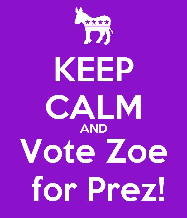 KEEP CALM AND Vote Zoe  for Prez!