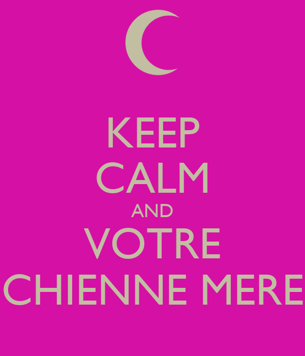 KEEP CALM AND VOTRE CHIENNE MERE