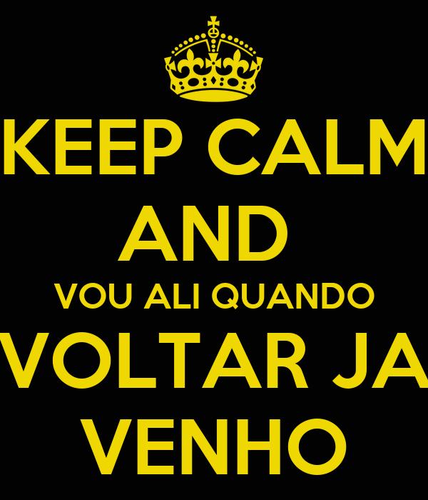 KEEP CALM AND  VOU ALI QUANDO VOLTAR JA VENHO