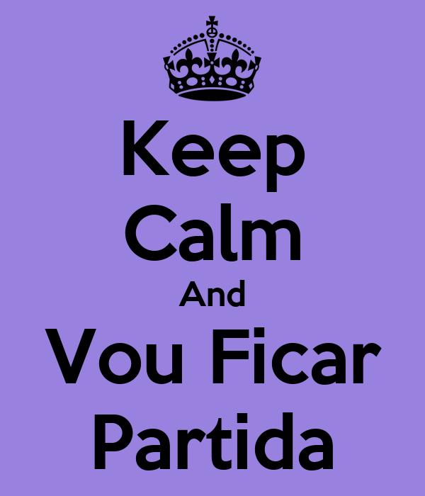 Keep Calm And Vou Ficar Partida