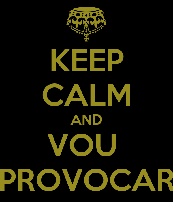 KEEP CALM AND VOU  PROVOCAR
