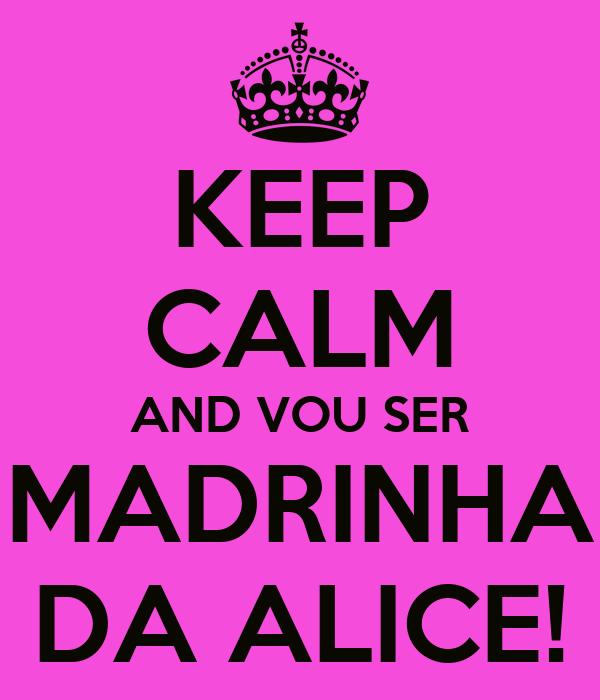 KEEP CALM AND VOU SER MADRINHA DA ALICE!