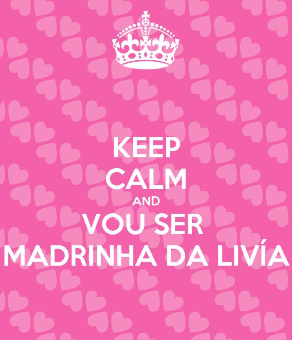 KEEP CALM AND VOU SER  MADRINHA DA LIVÍA