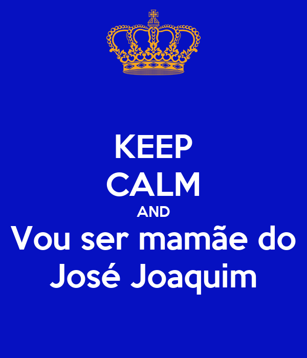 KEEP CALM AND Vou ser mamãe do José Joaquim
