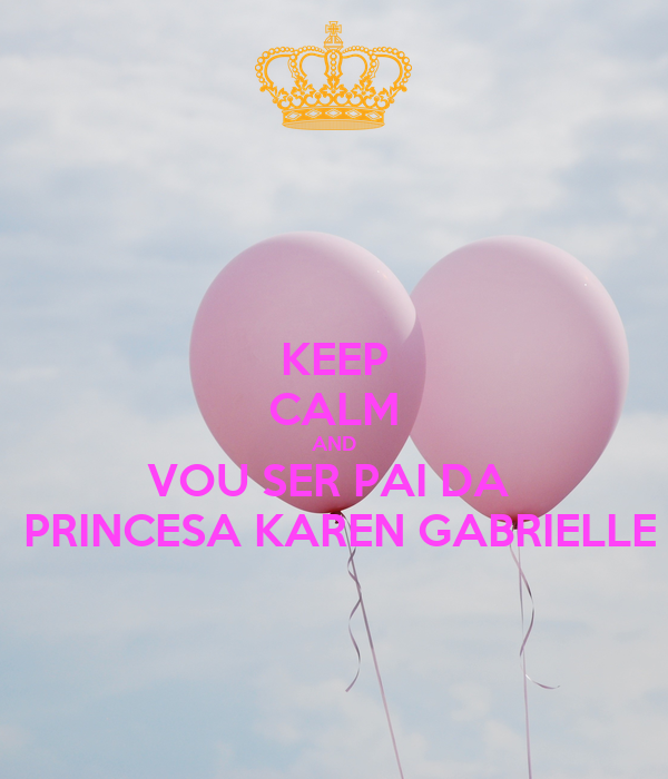 KEEP CALM AND VOU SER PAI DA   PRINCESA KAREN GABRIELLE