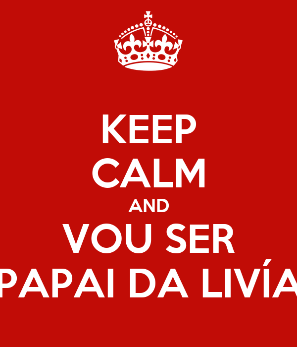 KEEP CALM AND VOU SER PAPAI DA LIVÍA