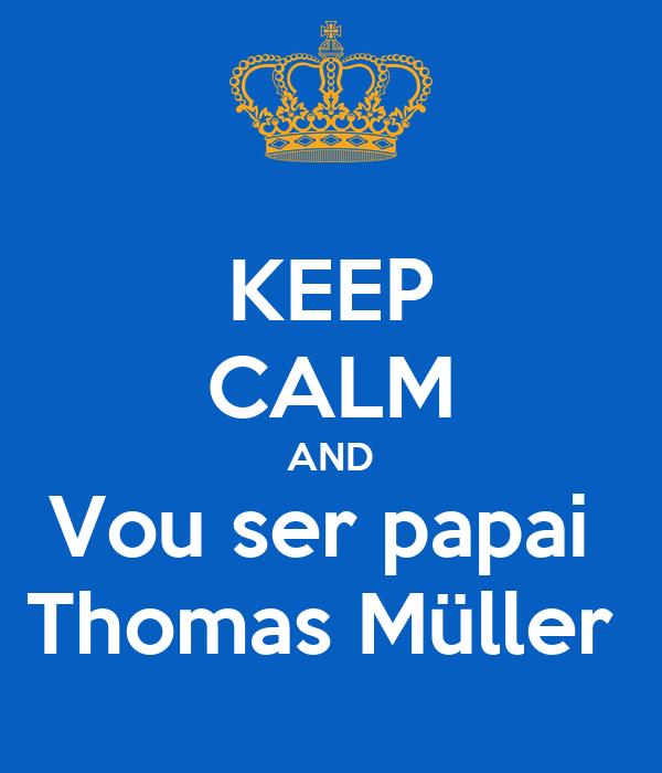 KEEP CALM AND Vou ser papai  Thomas Müller