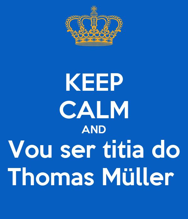 KEEP CALM AND Vou ser titia do Thomas Müller