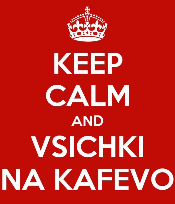 KEEP CALM AND VSICHKI NA KAFEVO