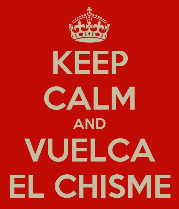 KEEP CALM AND VUELCA EL CHISME